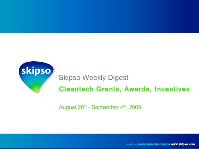 Skipso Weekly Digest Cleantech Grants, Awards, Incentives August 28th - September 4th , 2009 enabling sustainable innovati...