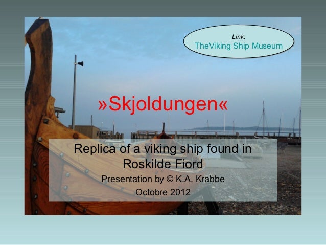 Link:                          TheViking Ship Museum    »Skjoldungen«Replica of a viking ship found in        Roskilde Fio...