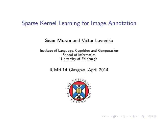 Sparse Kernel Learning for Image Annotation Sean Moran and Victor Lavrenko Institute of Language, Cognition and Computatio...