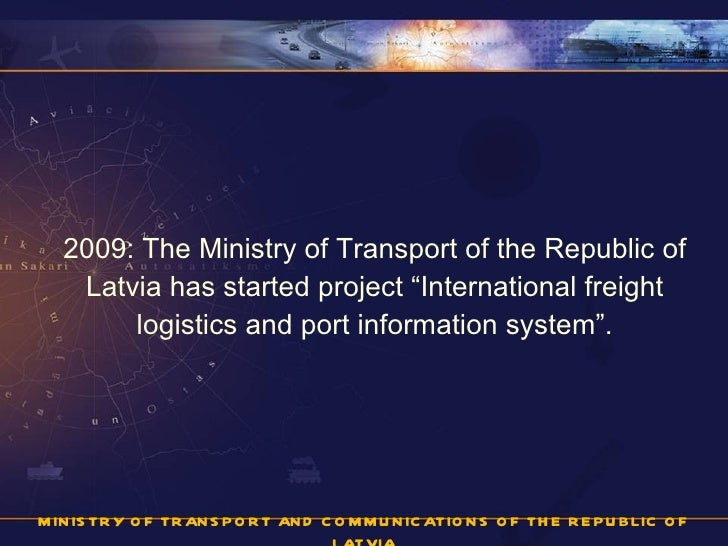 "<ul><li>2009: The Ministry of Transport of the Republic of Latvia has started project ""International freight logistics and..."