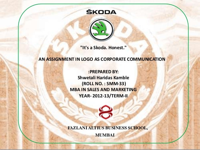 """""""Its a Skoda. Honest.""""AN ASSIGNMENT IN LOGO AS CORPORATE COMMUNICATION                  :PREPARED BY:             Shwetali..."""