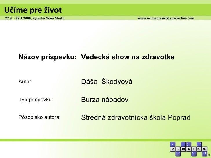 Názov príspevku: Vedecká show na zdravotkeAutor:              Dáša ŠkodyováTyp príspevku:      Burza nápadovPôsobisko auto...
