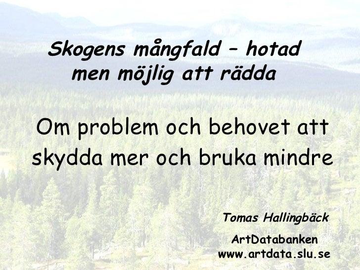 Om problem och behovet att skydda mer och bruka mindre Tomas Hallingbäck ArtDatabanken www.artdata.slu.se Skogens mångfald...