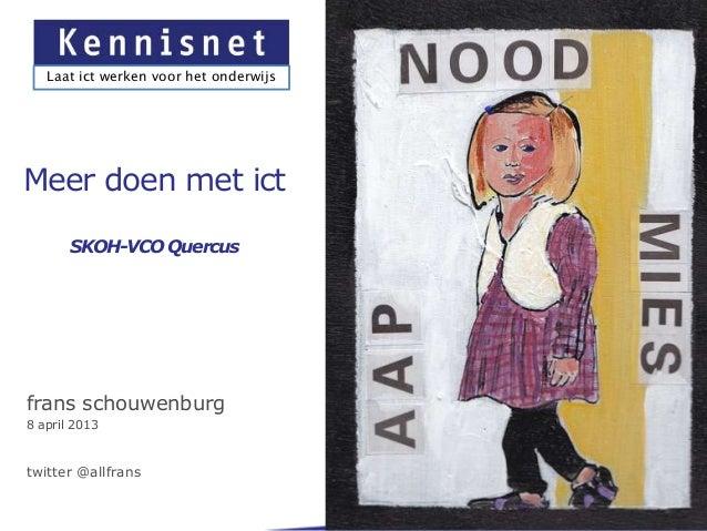Laat ict werken voor het onderwijsMeer doen met ict       SKOH-VCO Quercusfrans schouwenburg8 april 2013twitter @allfrans