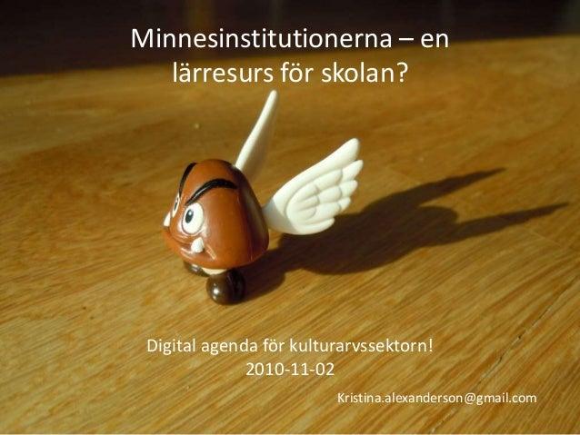 Minnesinstitutionerna – en lärresurs för skolan? Digital agenda för kulturarvssektorn! 2010-11-02 Kristina.alexanderson@gm...