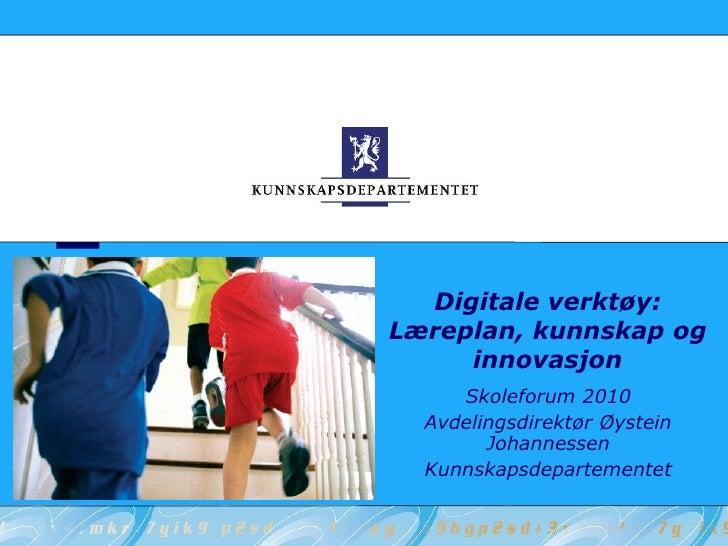 Digitale verktøy: Læreplan, kunnskap og      innovasjon      Skoleforum 2010   Avdelingsdirektør Øystein         Johanness...