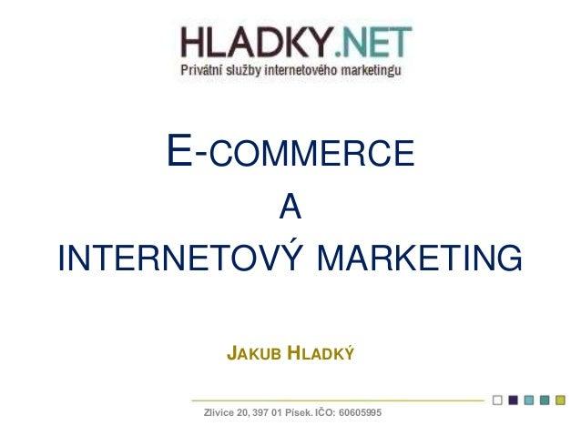 E-COMMERCE A INTERNETOVÝ MARKETING JAKUB HLADKÝ Zlivice 20, 397 01 Písek. IČO: 60605995