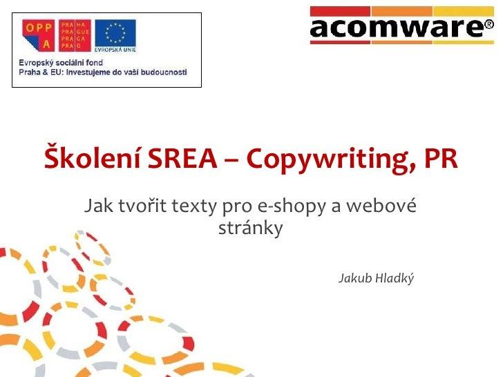 Školení SREA – Copywriting, PR<br />Jak tvořit texty pro e-shopy a webové stránky<br />Jakub Hladký<br />