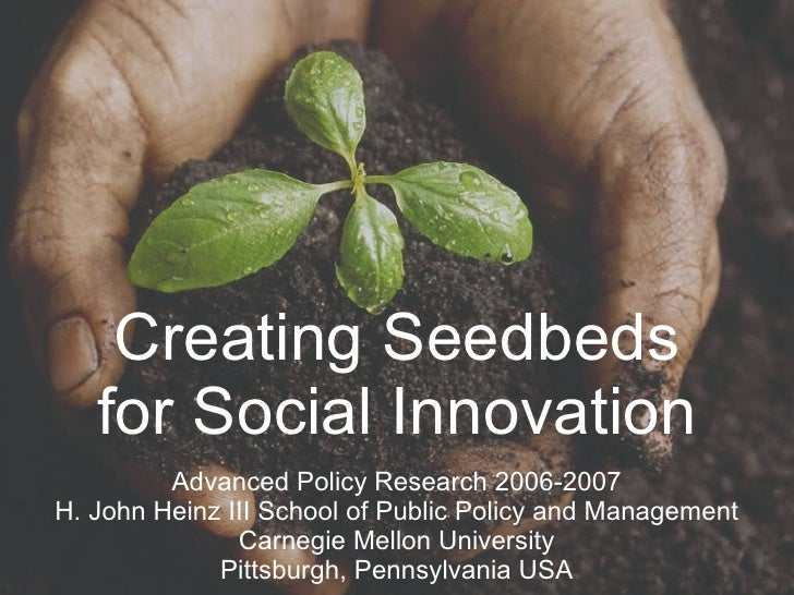 Creating Seedbeds for Social Innovation Advanced Policy Research 2006-2007 H. John Heinz III School of Public Policy and M...