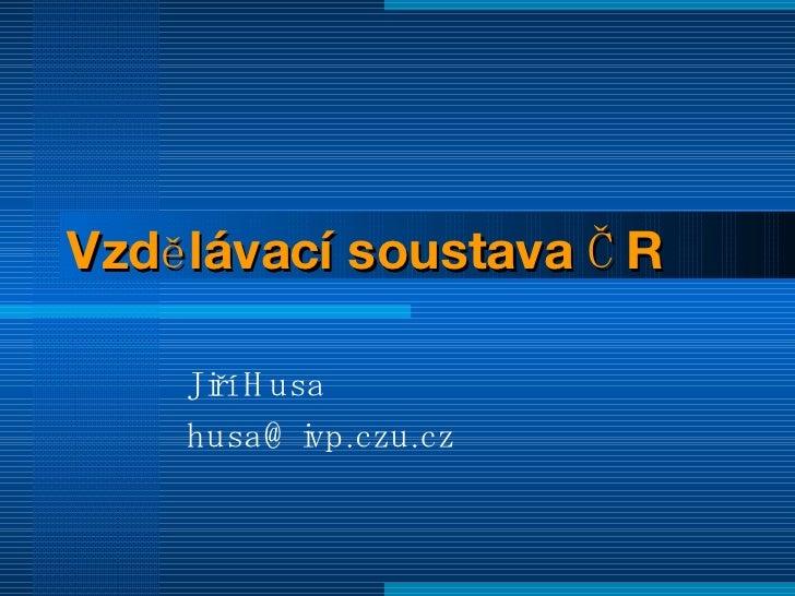 Vzdělávací soustava ČR Jiří Husa [email_address]