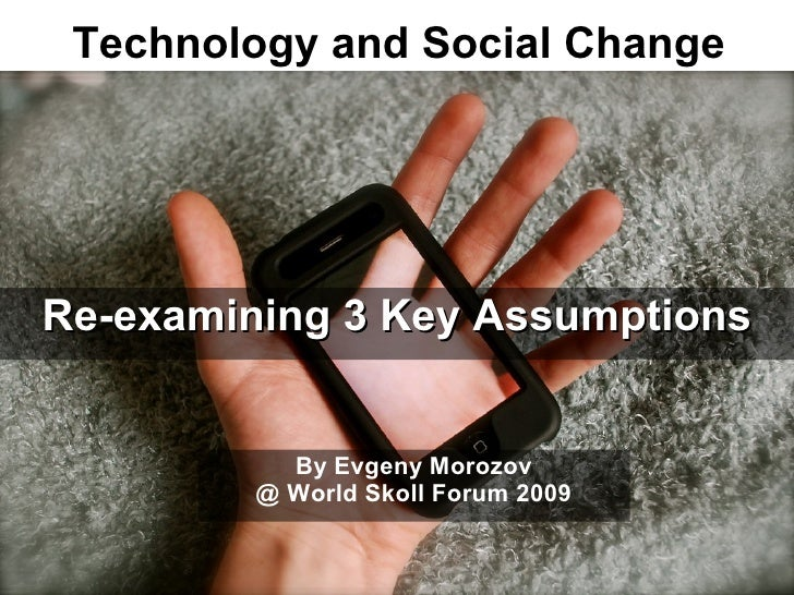 Technology and Social Change     Re-examining 3 Key Assumptions              By Evgeny Morozov          @ World Skoll Foru...
