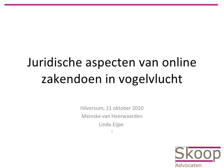 Juridische aspecten van online zakendoen in vogelvlucht Hilversum, 11 oktober 2010 Meinske van Heerwaarden Linda Eijpe  I