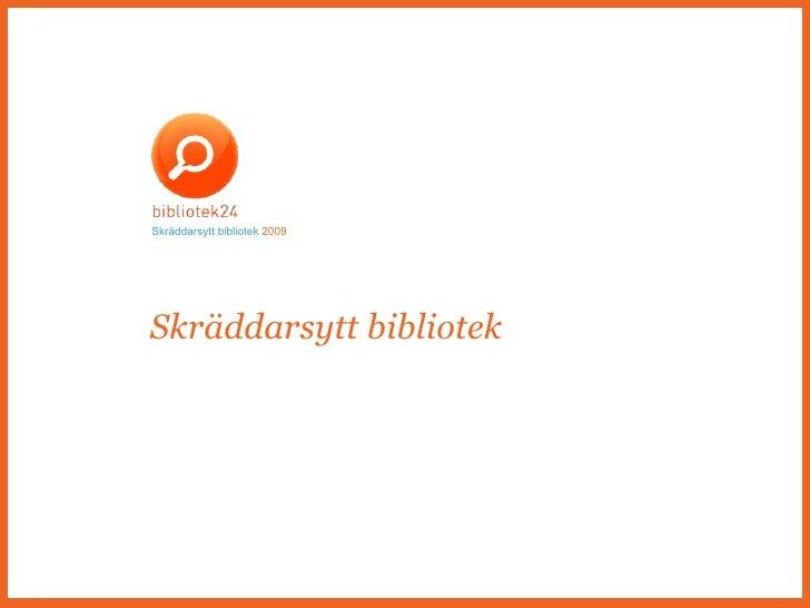 Skräddarsytt bibliotek. Presentation av Bibliotek24 för bibliotekspersonal Skräddarsytt bibliotek   2009