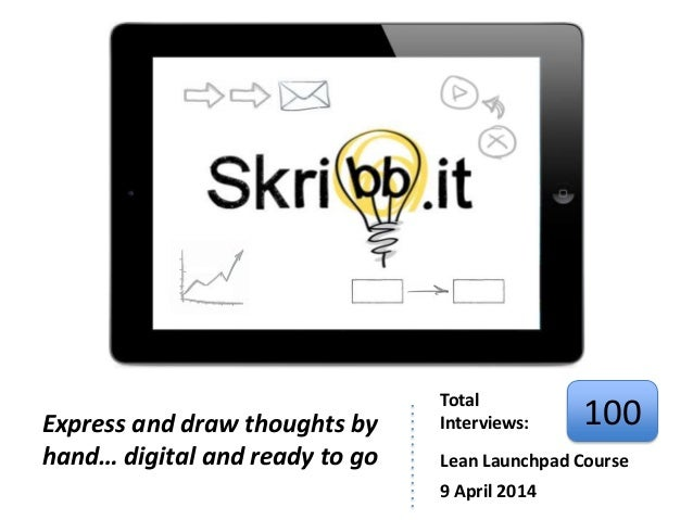 Express and draw thoughts by hand… digital and ready to go Total Interviews: 100 Lean Launchpad Course 9 April 2014