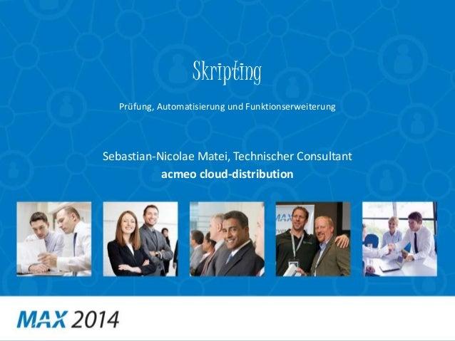 Skripting  Prüfung, Automatisierung und Funktionserweiterung  Sebastian-Nicolae Matei, Technischer Consultant  acmeo cloud...