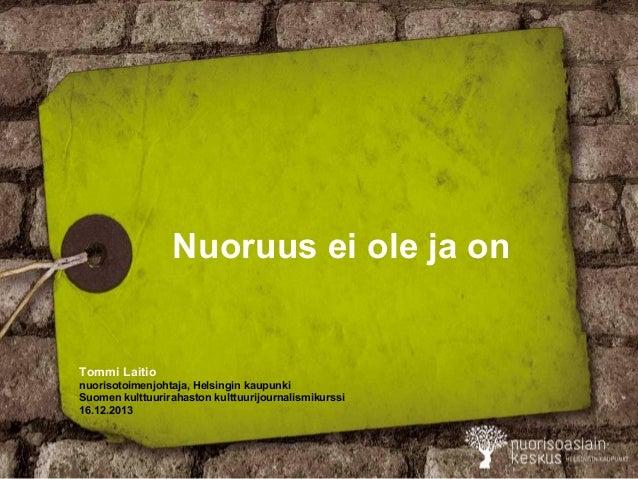 Nuoruus ei ole ja on  Tommi Laitio nuorisotoimenjohtaja, Helsingin kaupunki Suomen kulttuurirahaston kulttuurijournalismik...