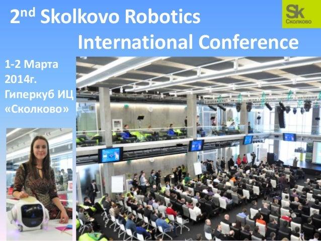 nd 2  Skolkovo Robotics International Conference  1-2 Марта 2014г. Гиперкуб ИЦ «Сколково»