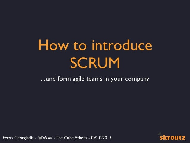 How to introduce SCRUM ... and form agile teams in your company Fotos Georgiadis - - The Cube Athens - 09/10/2013gfotos