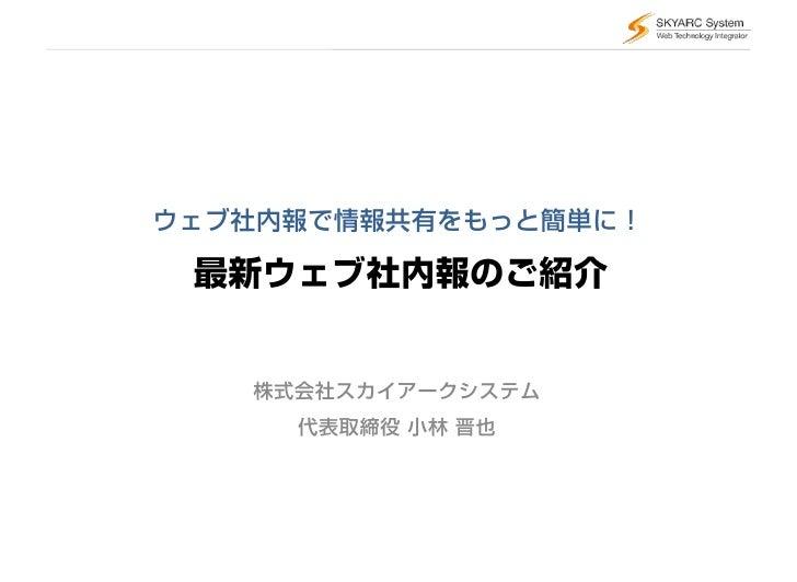 ウェブ社内報で情報共有をもっと簡単に!   最新ウェブ社内報のご紹介      株式会社スカイアークシステム      代表取締役 小林 晋也