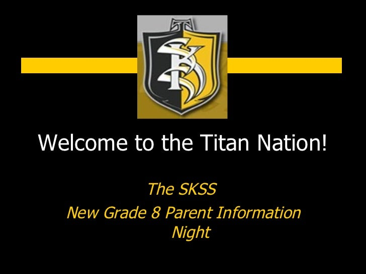 Welcome to the Titan Nation! The SKSS  New Grade 8 Parent Information Night