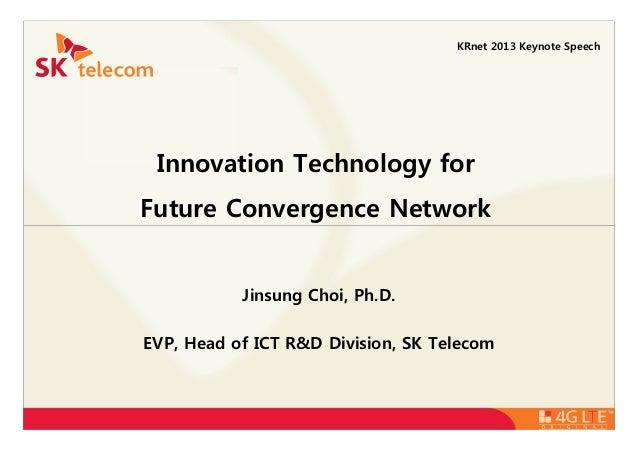 Innovation Technology for Future Convergence Network KRnet 2013 Keynote Speech Jinsung Choi, Ph.D. EVP, Head of ICT R&D Di...
