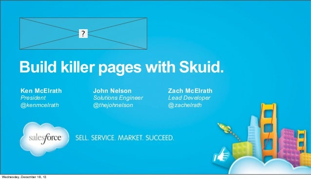 Build killer pages with Skuid. Ken McElrath  John Nelson  Zach McElrath  President @kenmcelrath  Solutions Engineer @thejo...