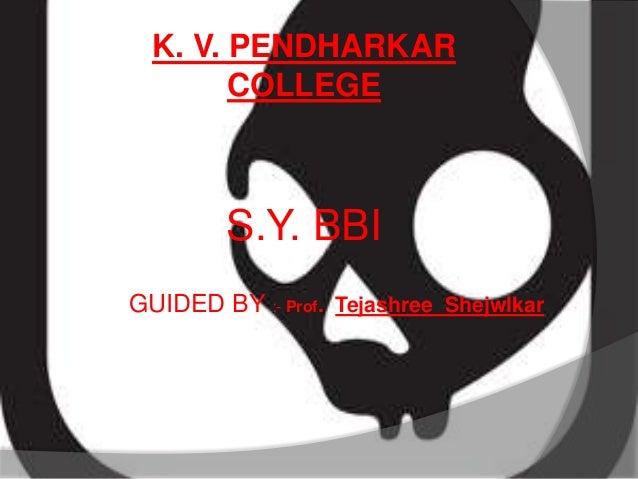 K. V. PENDHARKAR COLLEGE  S.Y. BBI GUIDED BY :- Prof. Tejashree Shejwlkar