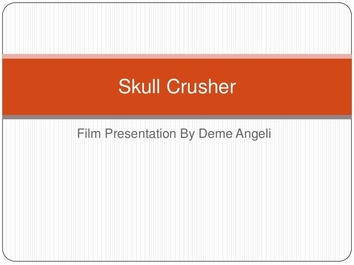 Film Presentation By DemeAngeli<br />Skull Crusher<br />