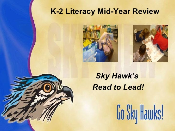 K-2 Literacy Mid-Year Review <ul><li>Sky Hawk's  </li></ul><ul><li>Read to Lead! </li></ul>