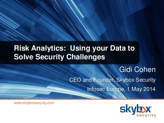Risk Analytics: Using your Data to Solve Security Challenges www.skyboxsecurity.com Gidi Cohen CEO and Founder, Skybox Sec...
