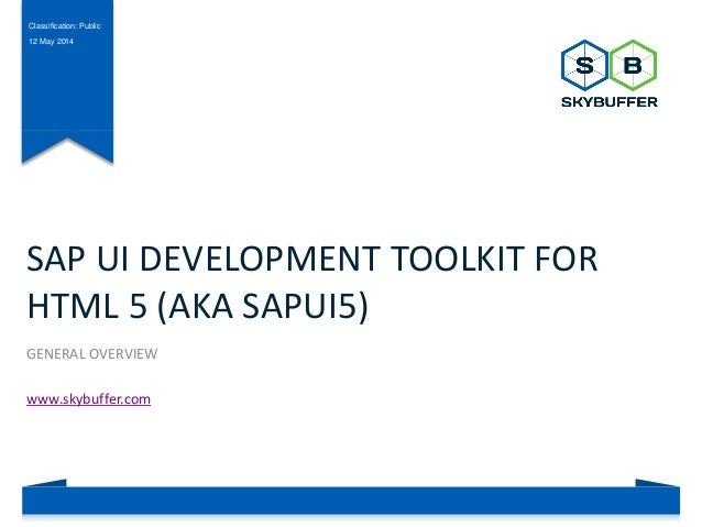 Classification: Public 12 May 2014 SAP UI DEVELOPMENT TOOLKIT FOR HTML 5 (AKA SAPUI5) GENERAL OVERVIEW www.skybuffer.com