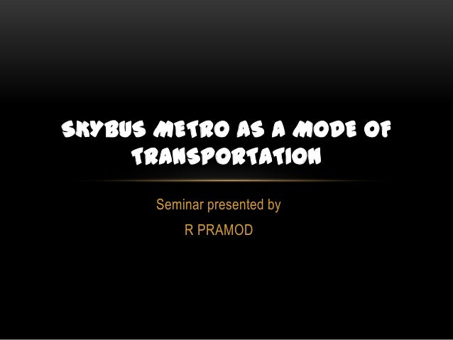 SKYBUS METRO AS A MODE OF TRANSPORTATION Seminar presented by R PRAMOD