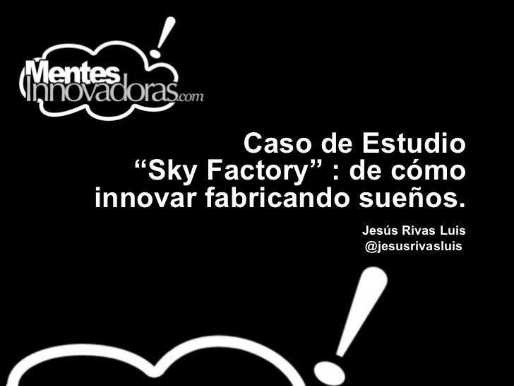 """Caso de Estudio """"Sky Factory"""" : de cómo innovar fabricando sueños.   Jesús Rivas Luis @jesusrivasluis"""