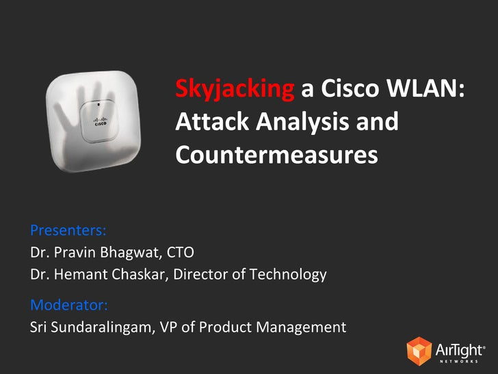 Skyjacking   a Cisco WLAN: Attack Analysis and Countermeasures Presenters: Dr. Pravin Bhagwat, CTO Dr. Hemant Chaskar, Dir...