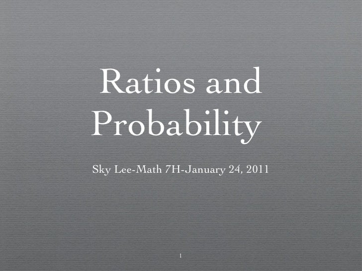 Ratios and Probability  <ul><li>Sky Lee-Math 7H-January 24, 2011 </li></ul>