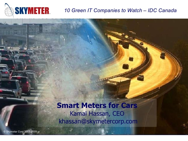 Smart Meters for Cars Kamal Hassan, CEO  khassan@skymetercorp.com 10 Green IT Companies to Watch – IDC Canada
