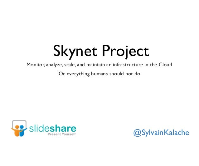 Skynet Project Monitor, analyze, scale, and maintain an infrastructure in the Cloud Or everything humans should not do @Sy...