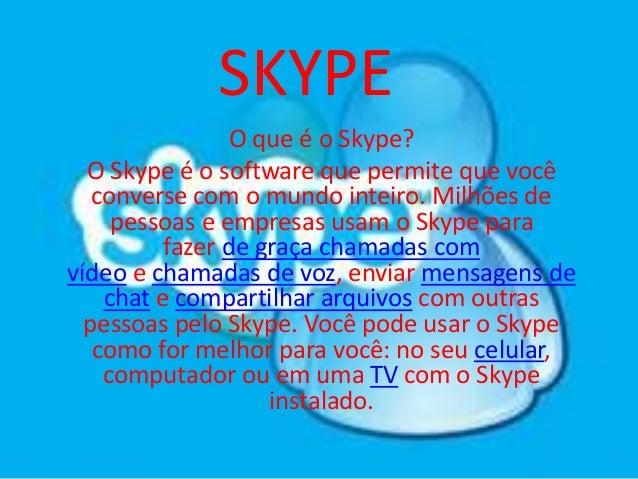 SKYPE O que é o Skype? O Skype é o software que permite que você converse com o mundo inteiro. Milhões de pessoas e empres...