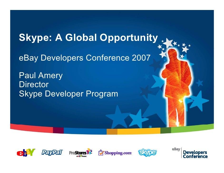 Skype: A Global Opportunity eBay Developers Conference 2007  Paul Amery Director Skype Developer Program