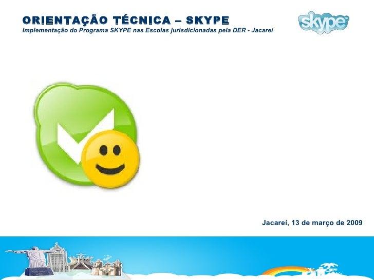 ORIENTAÇÃO TÉCNICA – SKYPE Implementação do Programa SKYPE nas Escolas jurisdicionadas pela DER - Jacareí Jacareí, 13 de m...