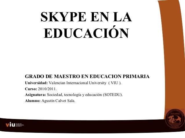 SKYPE EN LA EDUCACIÓN GRADO DE MAESTRO EN EDUCACION PRIMARIA Universidad: Valencian Internacional University ( VIU ). Curs...