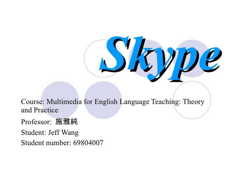 Skype Course: Multimedia for English Language Teaching: Theory and Practice   Professor:  施雅純 Student: Jeff Wang Student n...