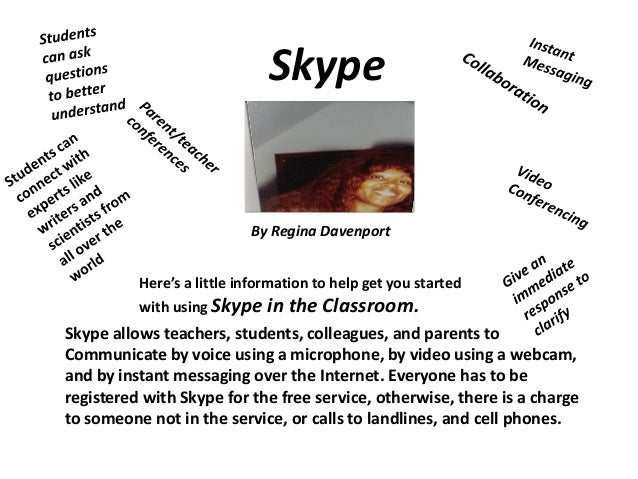 Skype  By Regina Davenport Here's a little information to help get you started with using Skype in the  Classroom.  Skype ...