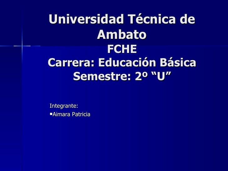 "Universidad Técnica de Ambato FCHE Carrera: Educación Básica Semestre: 2º ""U"" <ul><li>Integrante:  </li></ul><ul><li>Aimar..."