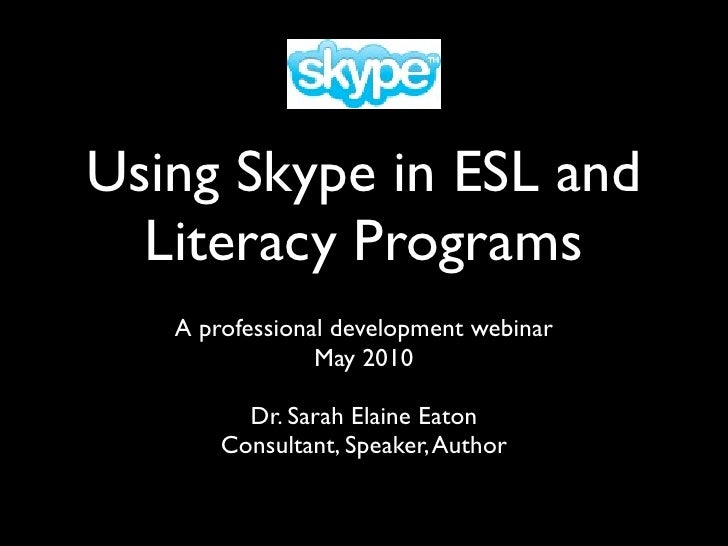 Using Skype in ESL and   Literacy Programs    A professional development webinar                 May 2010           Dr. Sa...