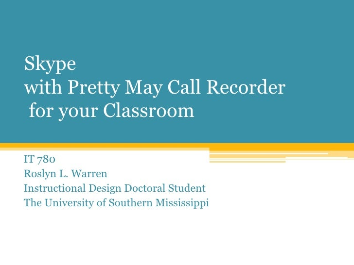 Skype with Pretty May Call Recorder for your Classroom<br />IT 780<br />Roslyn L. Warren<br />Instructional Design Doctora...