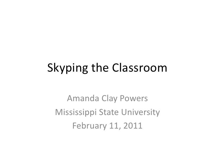 Skyping the Classroom Amanda Clay Powers Mississippi State University February 11, 2011
