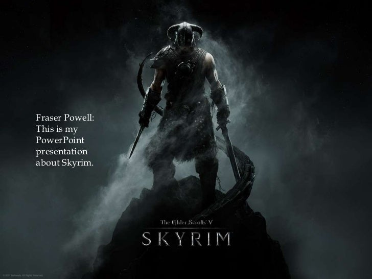 Fraser Powell:This is myPowerPointpresentationabout Skyrim.