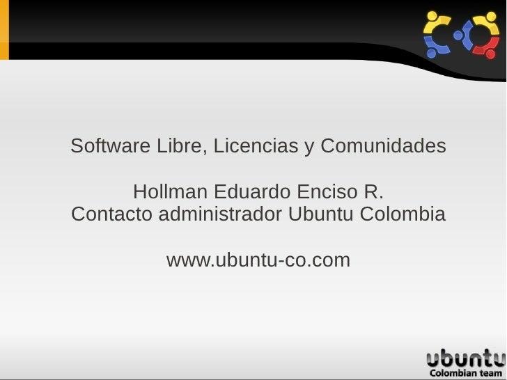 Software Libre, Licencias y Comunidades        Hollman Eduardo Enciso R. Contacto administrador Ubuntu Colombia           ...