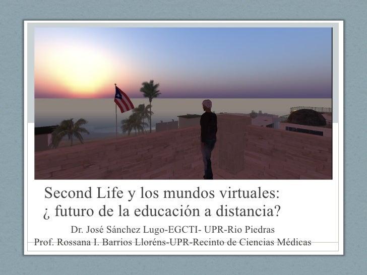 Second Life y los mundos virtuales: ¿ futuro de la educación a distancia? Dr. José Sánchez Lugo-EGCTI- UPR-Rio Piedras Pro...